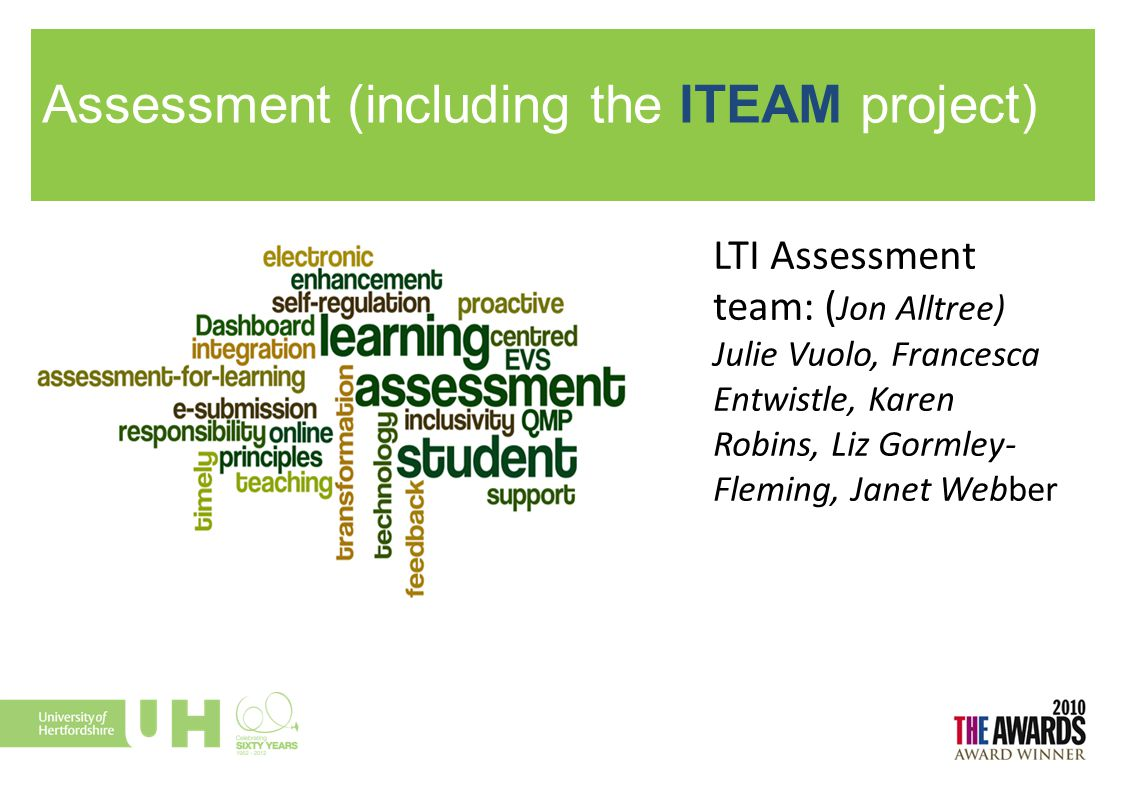 Assessment (including the ITEAM project) LTI Assessment team: ( Jon Alltree) Julie Vuolo, Francesca Entwistle, Karen Robins, Liz Gormley- Fleming, Jan