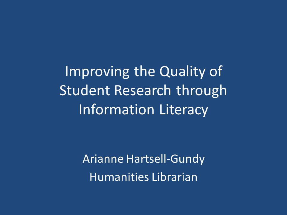 Improving the Quality of Student Research through Information Literacy Arianne Hartsell-Gundy Humanities Librarian