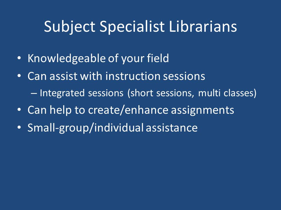Subject Specialist Librarians Knowledgeable of your field Can assist with instruction sessions – Integrated sessions (short sessions, multi classes) C