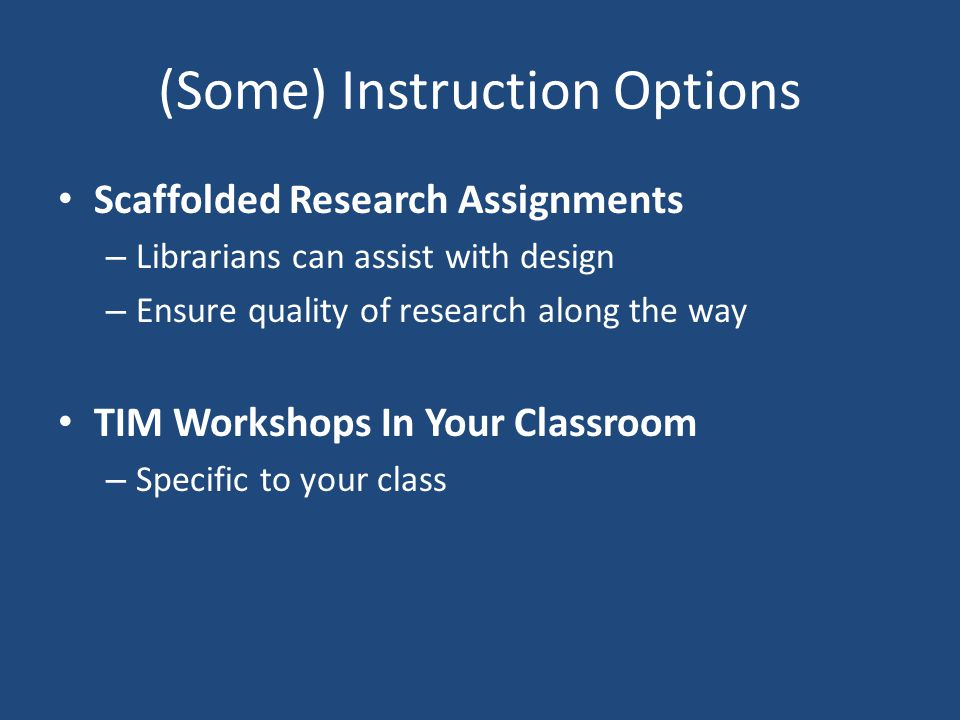 (Some) Instruction Options Scaffolded Research Assignments – Librarians can assist with design – Ensure quality of research along the way TIM Workshop