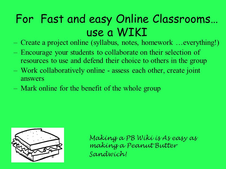 How I've used Wikis http://ripongrammarlibrary.pbwiki.com (Critical Thinking pages) –I use as an online forum for my AS Critical Thinking Class –Class lists, syllabus, homework etc –All homework is marked online for whole group to see –Facility for collaboration –Basic version allows for any one to edit, advanced version provides layers of security control