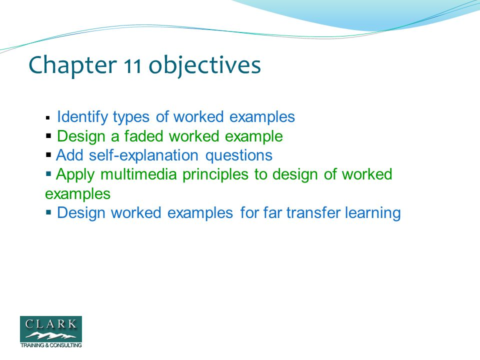 Recap Worked examples that fade from a full worked example into a full problem assignment Worked examples accompanied by self-explanation questions Work examples in which learners collaborate on solving a problem while viewing a tutor-tutee dialog about that problem (i.e., active observation) Multiple varied-context worked examples for far transfer learning