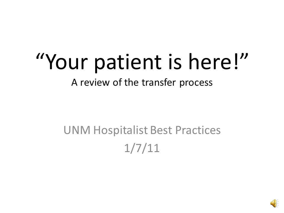 Your patient is here! A review of the transfer process UNM Hospitalist Best Practices 1/7/11