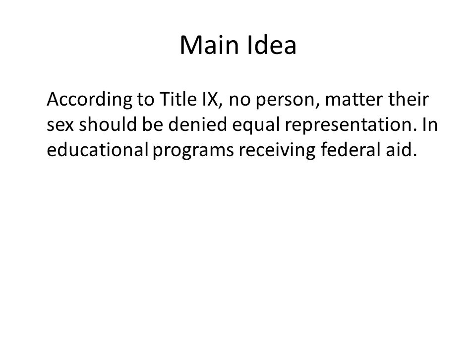 Main Idea According to Title IX, no person, matter their sex should be denied equal representation.