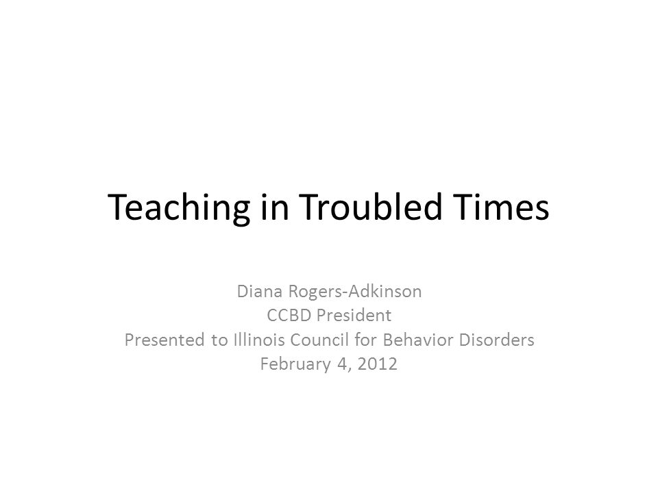 Teaching in Troubled Times Diana Rogers-Adkinson CCBD President Presented to Illinois Council for Behavior Disorders February 4, 2012