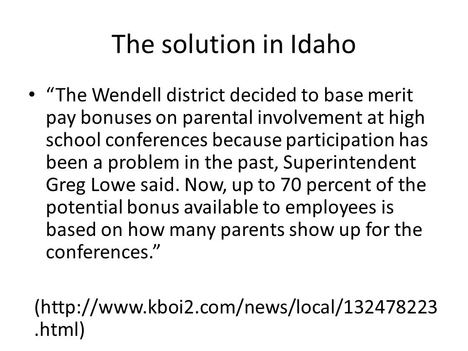 The solution in Idaho The Wendell district decided to base merit pay bonuses on parental involvement at high school conferences because participation has been a problem in the past, Superintendent Greg Lowe said.