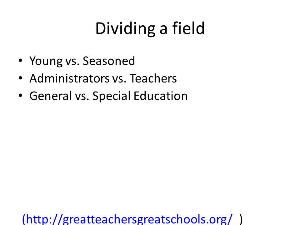 Dividing a field Young vs. Seasoned Administrators vs. Teachers General vs. Special Education (http://greatteachersgreatschools.org/(http://greatteach