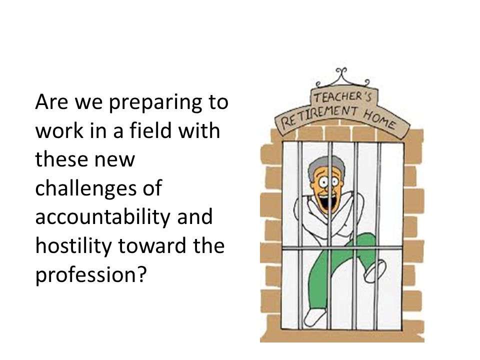 Are we preparing to work in a field with these new challenges of accountability and hostility toward the profession