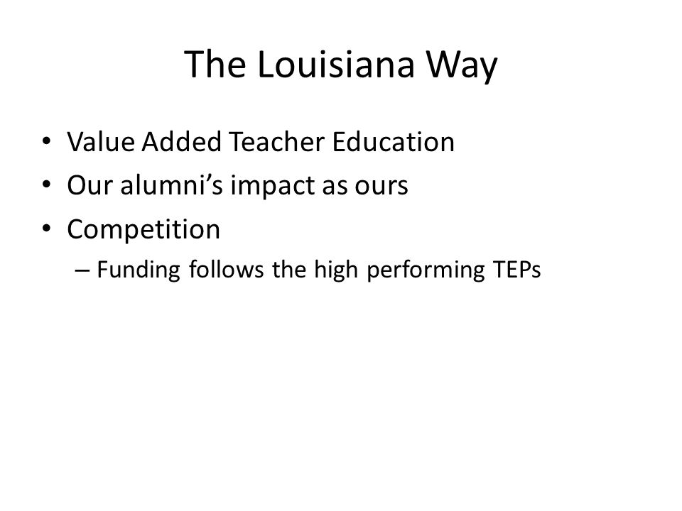The Louisiana Way Value Added Teacher Education Our alumni's impact as ours Competition – Funding follows the high performing TEPs