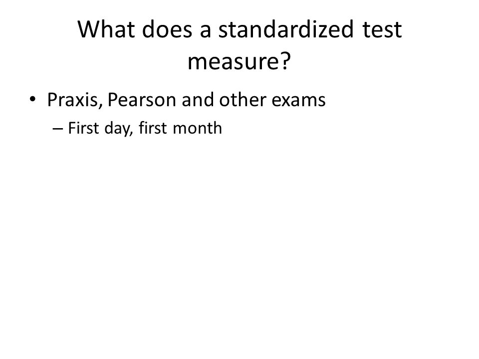 What does a standardized test measure Praxis, Pearson and other exams – First day, first month