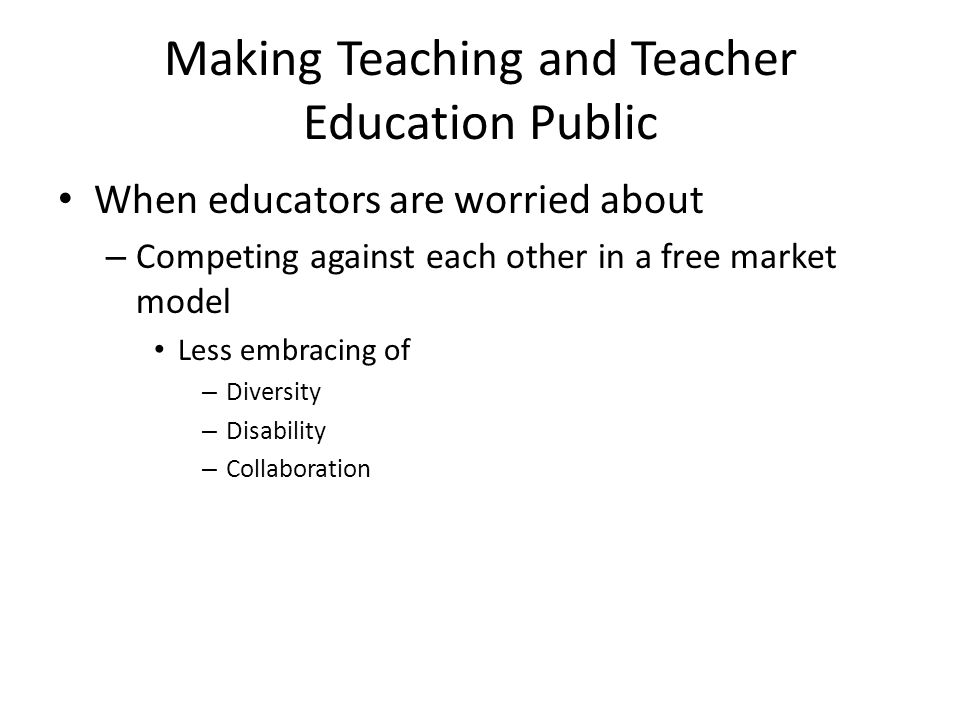 Making Teaching and Teacher Education Public When educators are worried about – Competing against each other in a free market model Less embracing of – Diversity – Disability – Collaboration