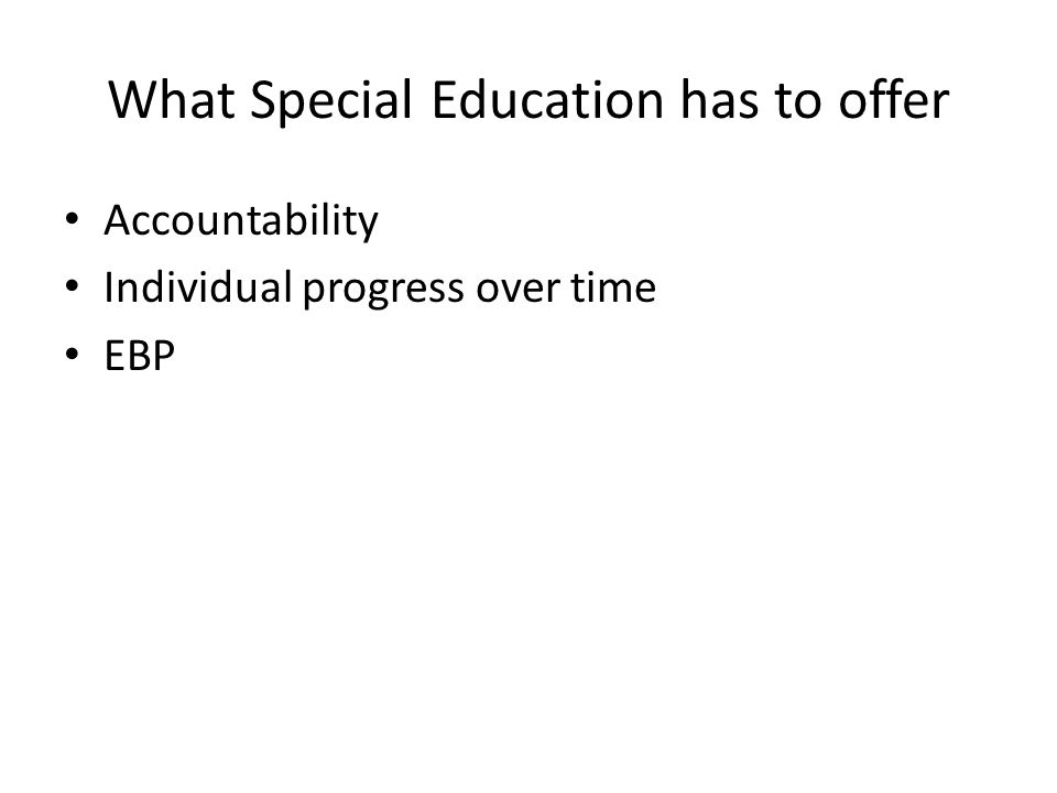 What Special Education has to offer Accountability Individual progress over time EBP
