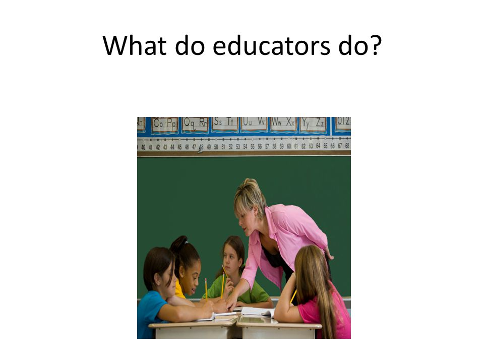 What do educators do?