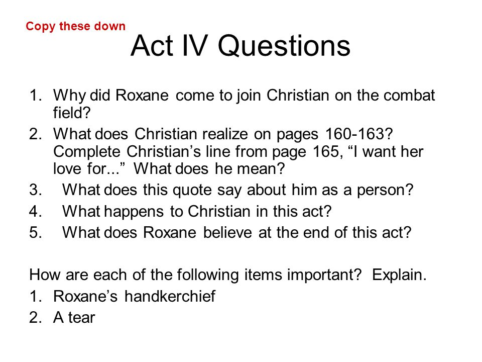 Act IV Questions 1.Why did Roxane come to join Christian on the combat field? 2.What does Christian realize on pages 160-163? Complete Christian's lin