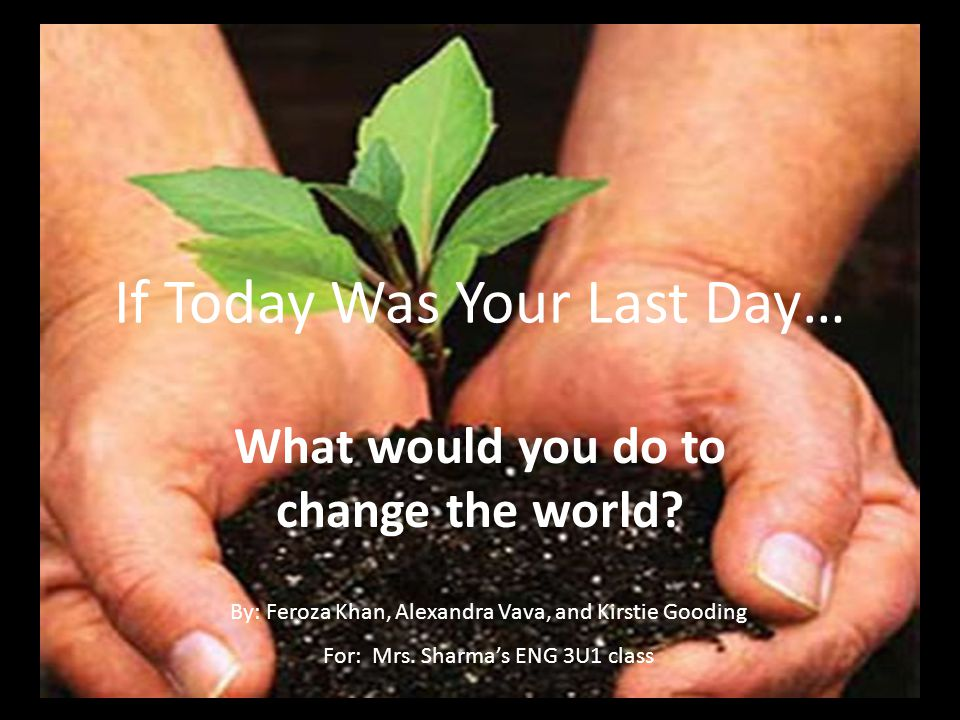 If Today Was Your Last Day… What would you do to change the world? By: Feroza Khan, Alexandra Vava, and Kirstie Gooding For: Mrs. Sharma's ENG 3U1 cla