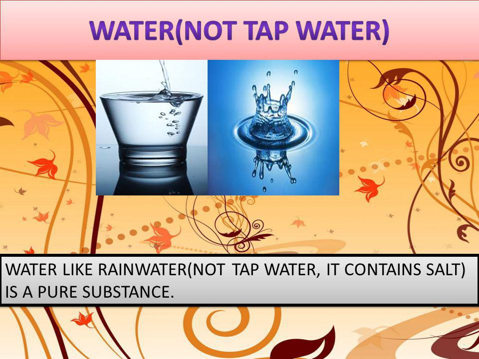 WATER LIKE RAINWATER(NOT TAP WATER, IT CONTAINS SALT) IS A PURE SUBSTANCE.