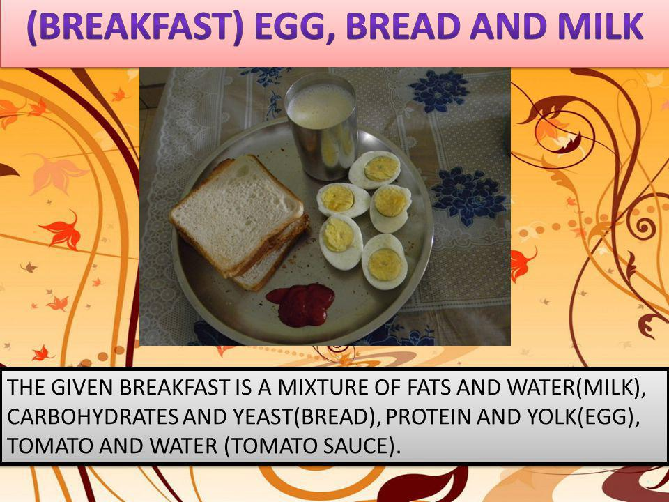 THE GIVEN BREAKFAST IS A MIXTURE OF FATS AND WATER(MILK), CARBOHYDRATES AND YEAST(BREAD), PROTEIN AND YOLK(EGG), TOMATO AND WATER (TOMATO SAUCE).