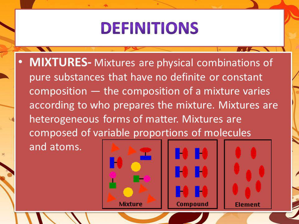 MIXTURES- Mixtures are physical combinations of pure substances that have no definite or constant composition — the composition of a mixture varies ac