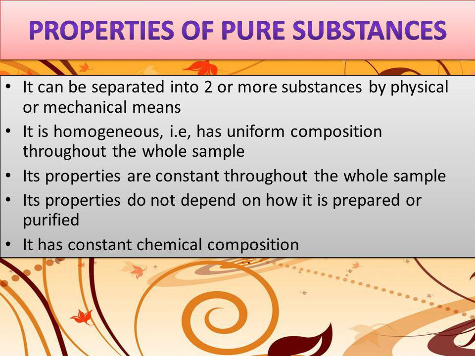 It can be separated into 2 or more substances by physical or mechanical means It is homogeneous, i.e, has uniform composition throughout the whole sam