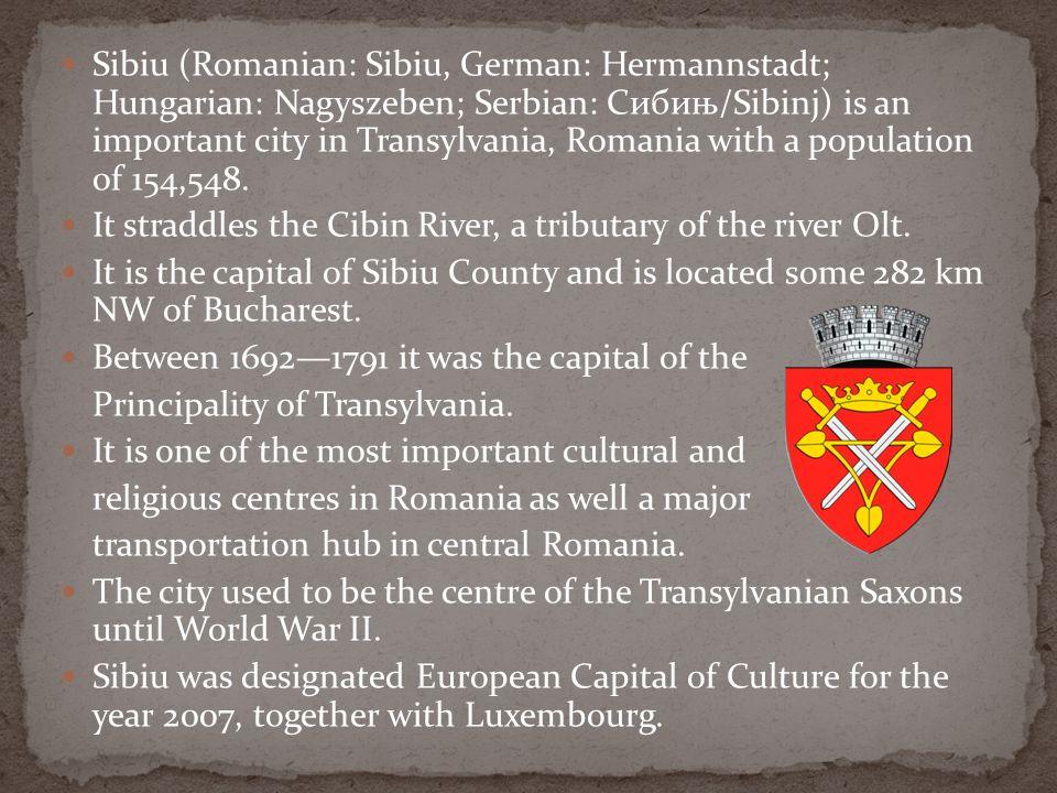 Sibiu (Romanian: Sibiu, German: Hermannstadt; Hungarian: Nagyszeben; Serbian: Сибињ/Sibinj) is an important city in Transylvania, Romania with a population of 154,548.