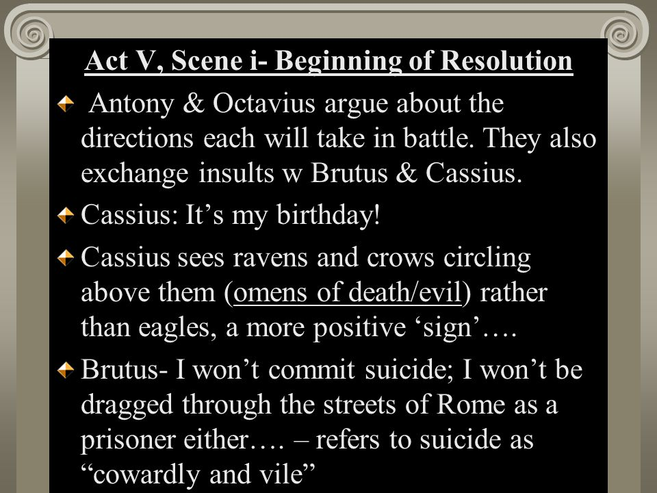 Act II, Scene i Act V, Scene i- Beginning of Resolution Antony & Octavius argue about the directions each will take in battle.