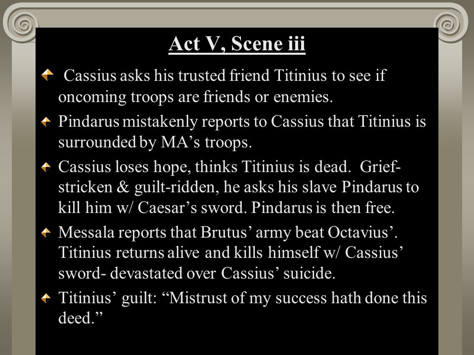 Act II, Scene i Act V, Scene iii Brutus: O Julius Caesar, thou art mighty yet- said in response to suicide of Cassius and Titinius.