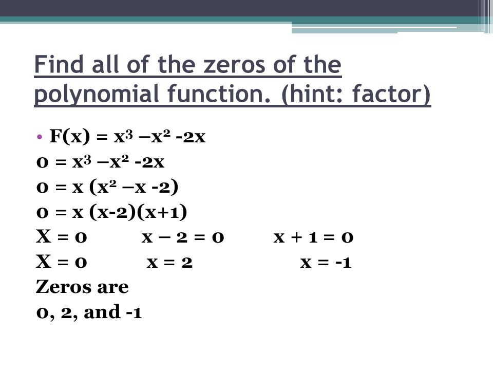Find all of the zeros of the polynomial function. (hint: factor) F(x) = x 3 –x 2 -2x 0 = x 3 –x 2 -2x 0 = x (x 2 –x -2) 0 = x (x-2)(x+1) X = 0 x – 2 =