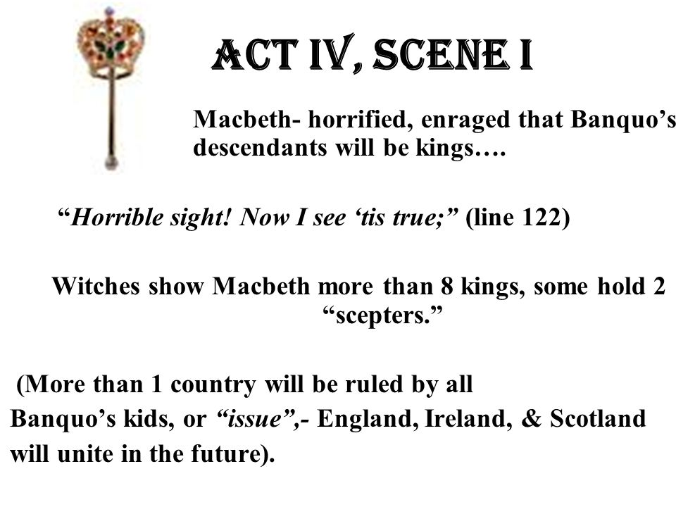 """Act Iv, Scene i Macbeth- horrified, enraged that Banquo's descendants will be kings…. """"Horrible sight! Now I see 'tis true;"""" (line 122) Witches show M"""