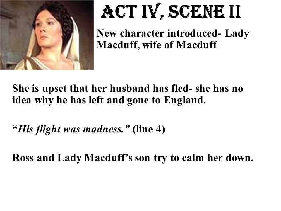Act Iv, Scene ii New character introduced- Lady Macduff, wife of Macduff She is upset that her husband has fled- she has no idea why he has left and g