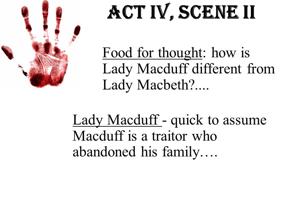 Act Iv, Scene ii Food for thought: how is Lady Macduff different from Lady Macbeth?.... Lady Macduff - quick to assume Macduff is a traitor who abando