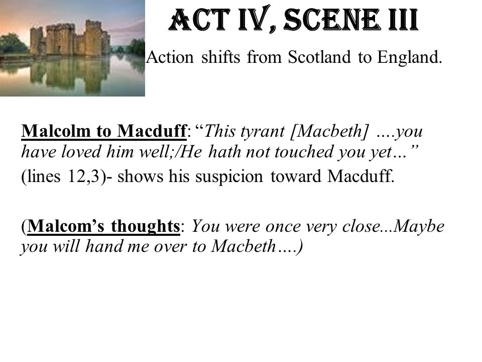 """Act Iv, Scene iiI Action shifts from Scotland to England. Malcolm to Macduff: """"This tyrant [Macbeth] ….you have loved him well;/He hath not touched yo"""
