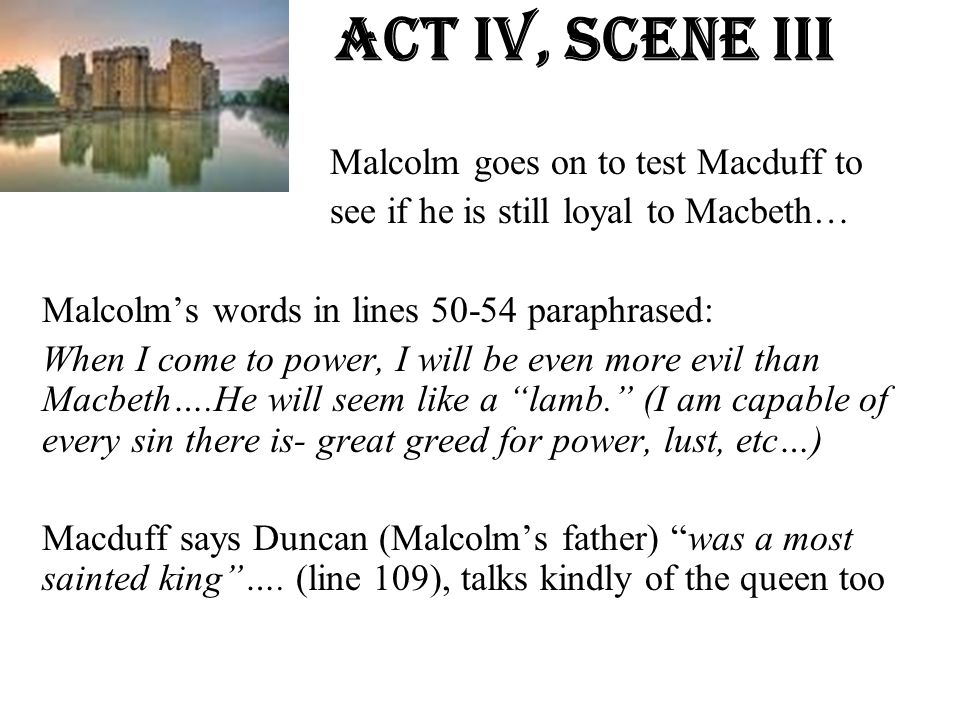 Act Iv, Scene iiI Malcolm goes on to test Macduff to see if he is still loyal to Macbeth… Malcolm's words in lines 50-54 paraphrased: When I come to p
