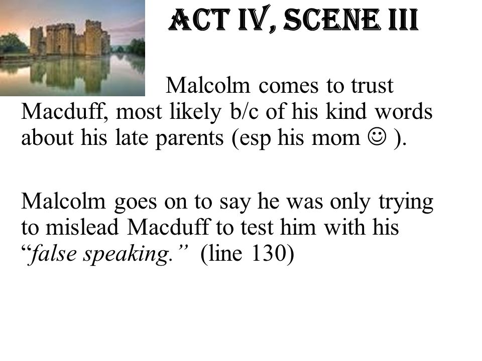 Act Iv, Scene iiI Malcolm comes to trust Macduff, most likely b/c of his kind words about his late parents (esp his mom ). Malcolm goes on to say he w
