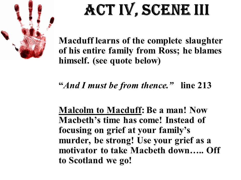 """Act Iv, Scene iii Macduff learns of the complete slaughter of his entire family from Ross; he blames himself. (see quote below) """"And I must be from th"""