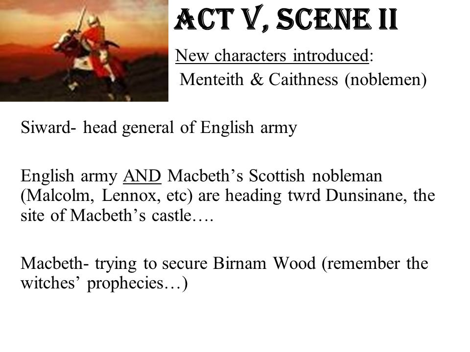 Act v, Scene ii New characters introduced: Menteith & Caithness (noblemen) Siward- head general of English army English army AND Macbeth's Scottish no