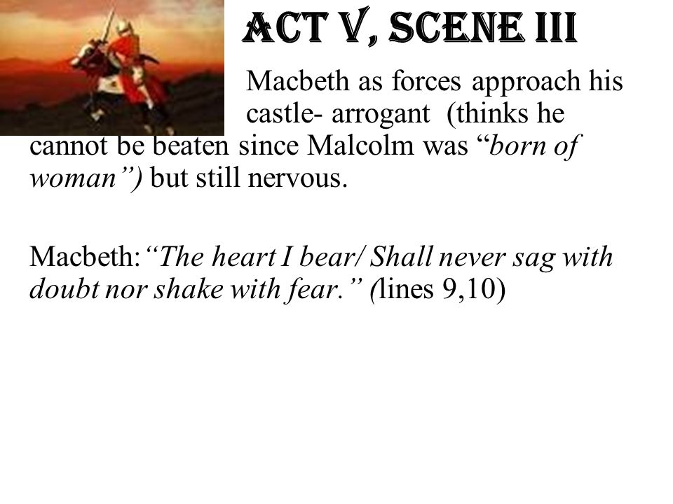 """Act v, Scene iiI Macbeth as forces approach his castle- arrogant (thinks he cannot be beaten since Malcolm was """"born of woman"""") but still nervous. Mac"""