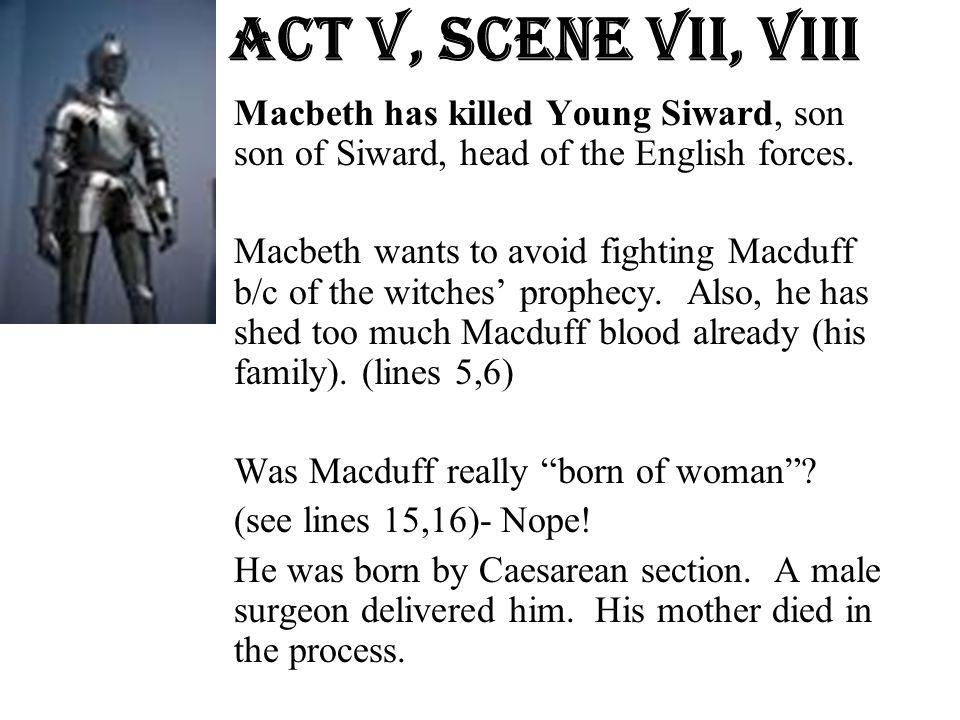 Act v, Scene Vii, VIII Macbeth has killed Young Siward, son ofson of Siward, head of the English forces. Macbeth wants to avoid fighting Macduff b/c o