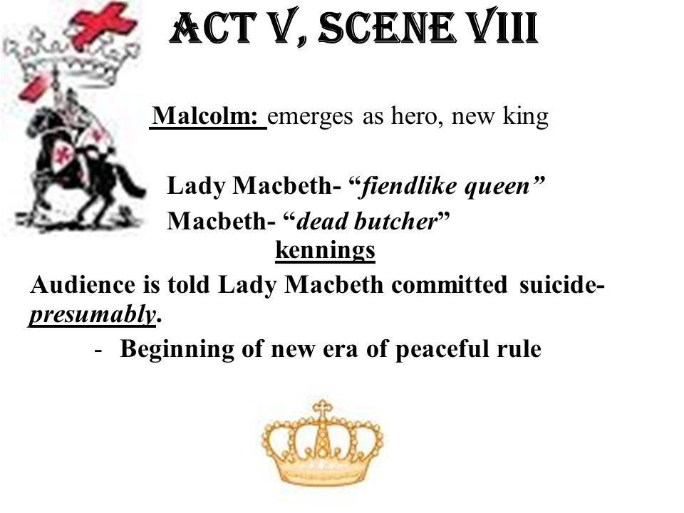 "Act v, Scene VIiI Malcolm: emerges as hero, new king Lady Macbeth- ""fiendlike queen"" Macbeth- ""dead butcher"" kennings Audience is told Lady Macbeth co"
