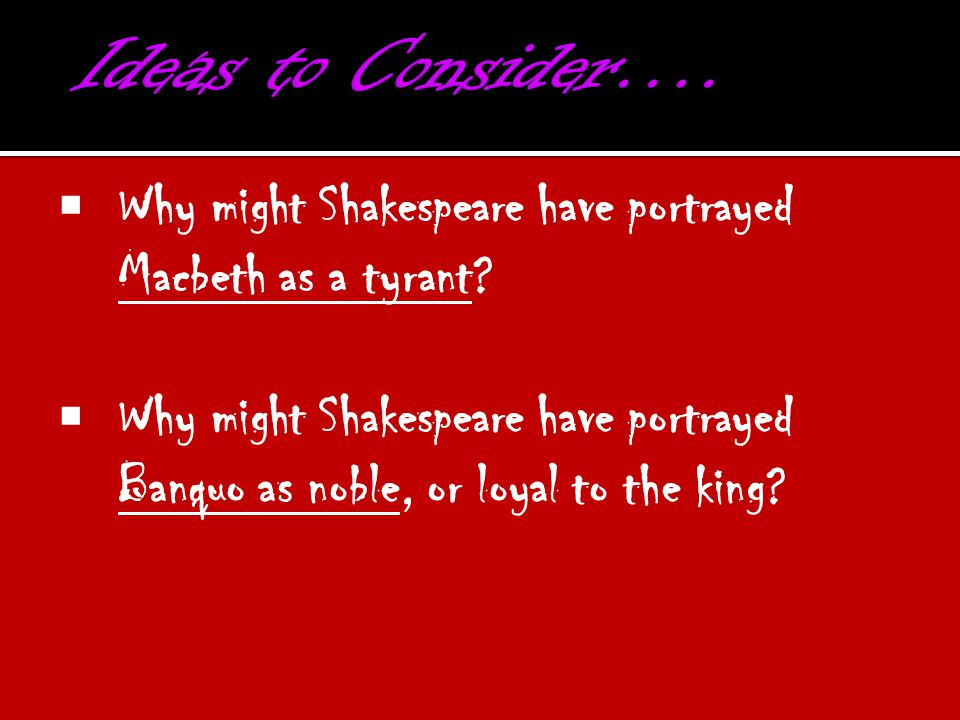  Why might Shakespeare have portrayed Macbeth as a tyrant?  Why might Shakespeare have portrayed Banquo as noble, or loyal to the king?