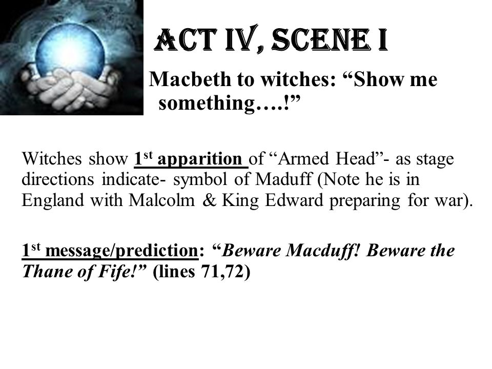 """Act Iv, Scene i Macbeth to witches: """"Show me something….!"""" Witches show 1 st apparition of """"Armed Head""""- as stage directions indicate- symbol of Maduf"""