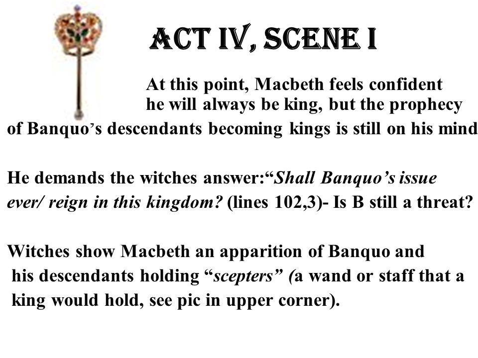 Act Iv, Scene i At this point, Macbeth feels confident he will always be king, but the prophecy of Banquo's descendants becoming kings is still on his