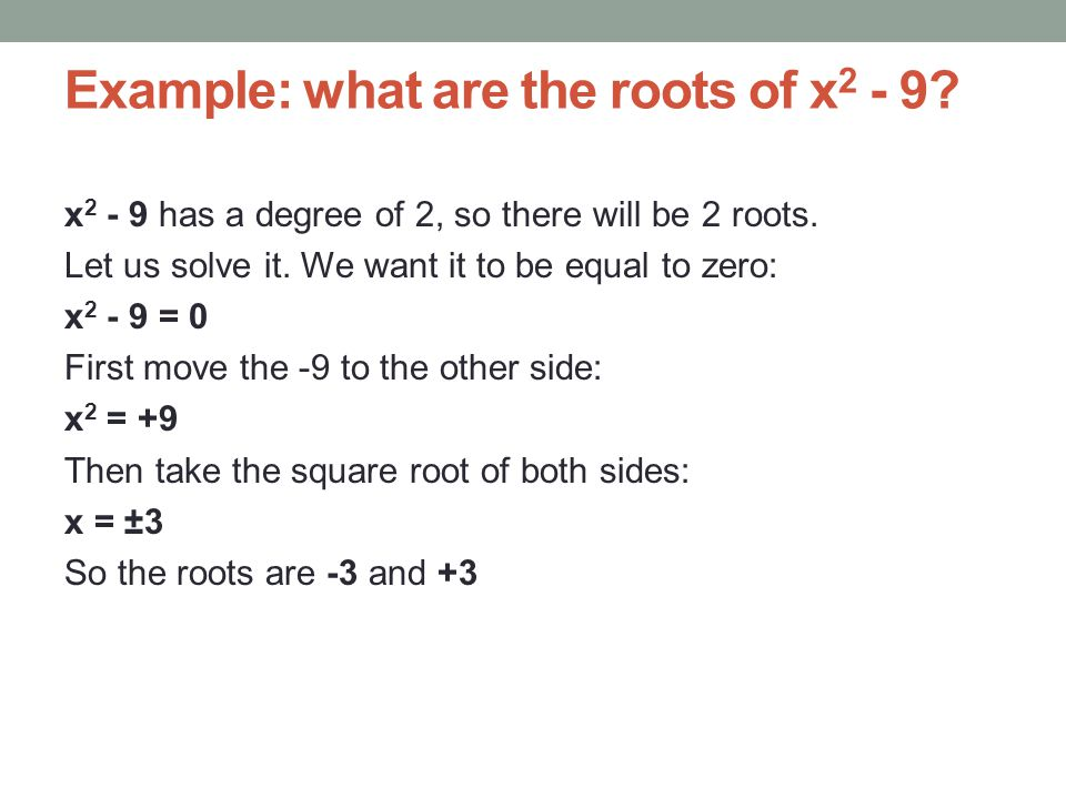Example: what are the roots of x 2 - 9. x 2 - 9 has a degree of 2, so there will be 2 roots.
