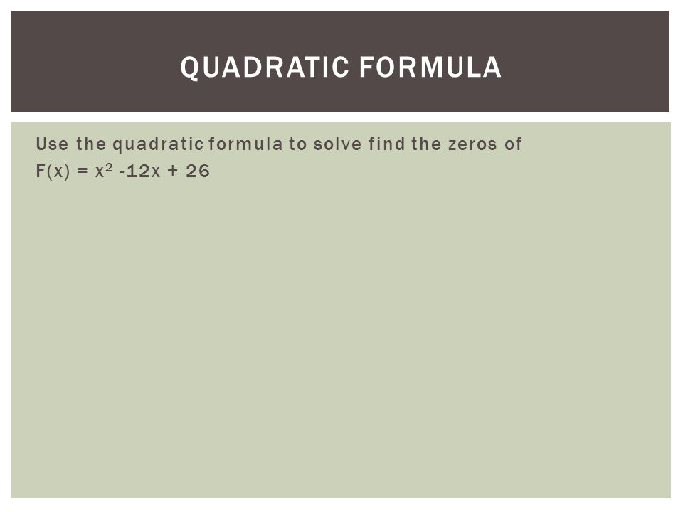Use the quadratic formula to solve find the zeros of F(x) = x 2 -12x + 26 QUADRATIC FORMULA