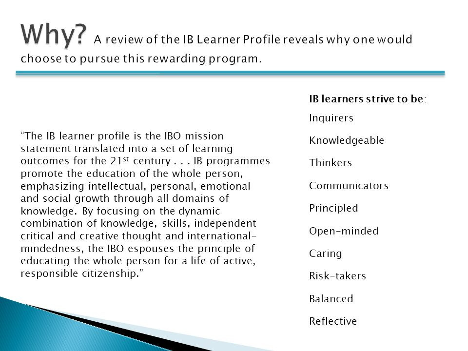 """IB learners strive to be: Inquirers Knowledgeable Thinkers Communicators Principled Open-minded Caring Risk-takers Balanced Reflective """"The IB learner"""