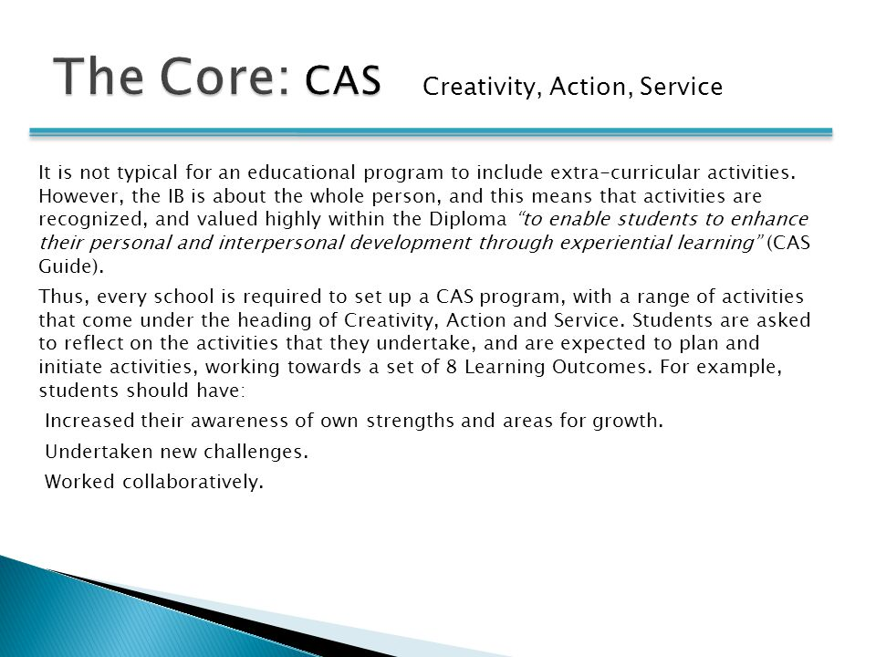 Creativity, Action, Service It is not typical for an educational program to include extra-curricular activities. However, the IB is about the whole pe