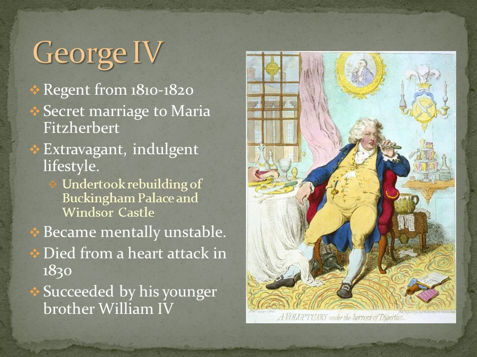  Regent from 1810-1820  Secret marriage to Maria Fitzherbert  Extravagant, indulgent lifestyle.