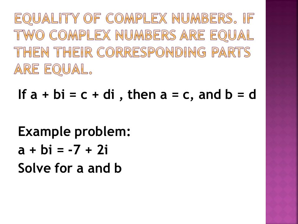 If a + bi = c + di, then a = c, and b = d Example problem: a + bi = -7 + 2i Solve for a and b