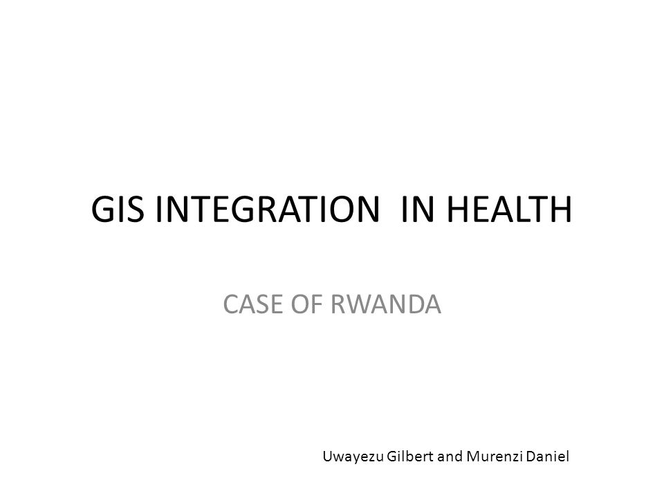 GIS INTEGRATION IN HEALTH CASE OF RWANDA Uwayezu Gilbert and Murenzi Daniel