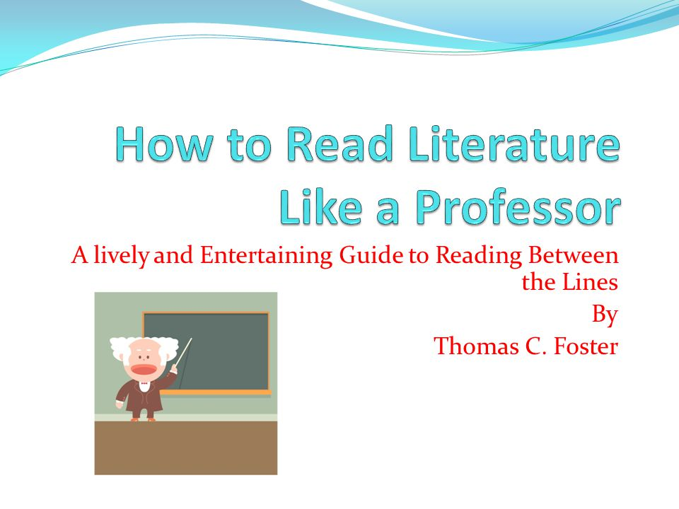 A lively and Entertaining Guide to Reading Between the Lines By Thomas C. Foster