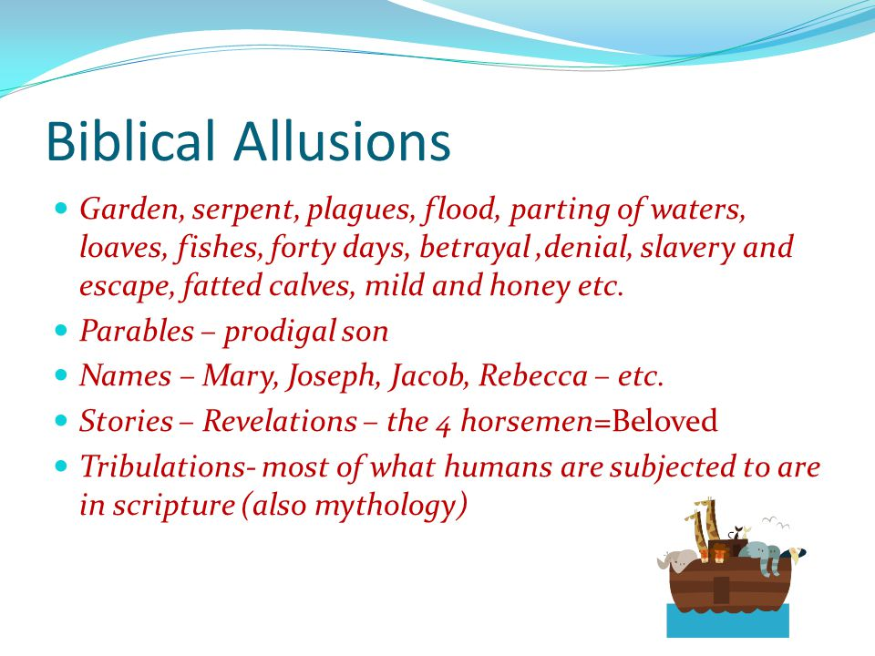 Biblical Allusions Garden, serpent, plagues, flood, parting of waters, loaves, fishes, forty days, betrayal,denial, slavery and escape, fatted calves, mild and honey etc.